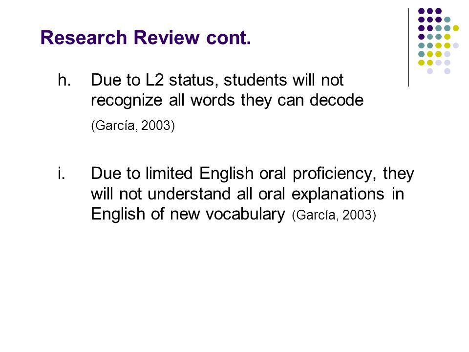 Research Review cont. h.Due to L2 status, students will not recognize all words they can decode (García, 2003) i.Due to limited English oral proficien