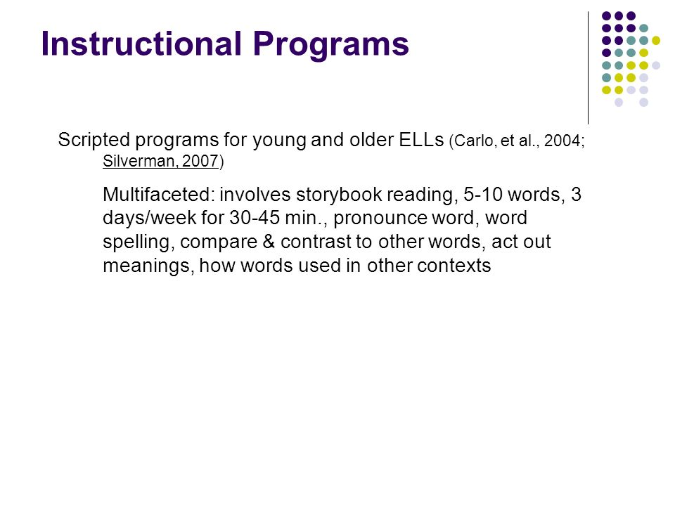 Instructional Programs Scripted programs for young and older ELLs (Carlo, et al., 2004; Silverman, 2007) Multifaceted: involves storybook reading, 5-1