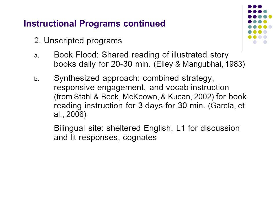 Instructional Programs continued 2. Unscripted programs a. Book Flood: Shared reading of illustrated story books daily for 20-30 min. (Elley & Mangubh
