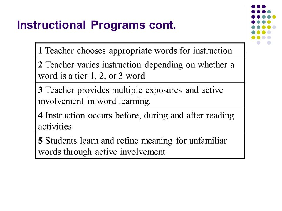 Instructional Programs cont. 1 Teacher chooses appropriate words for instruction 2 Teacher varies instruction depending on whether a word is a tier 1,