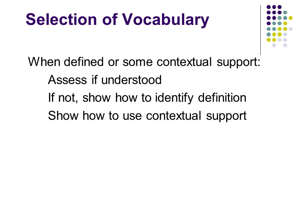 Selection of Vocabulary When defined or some contextual support: Assess if understood If not, show how to identify definition Show how to use contextu