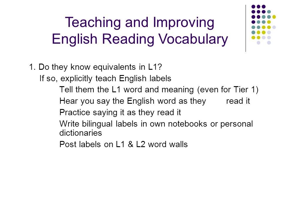 1. Do they know equivalents in L1? If so, explicitly teach English labels Tell them the L1 word and meaning (even for Tier 1) Hear you say the English