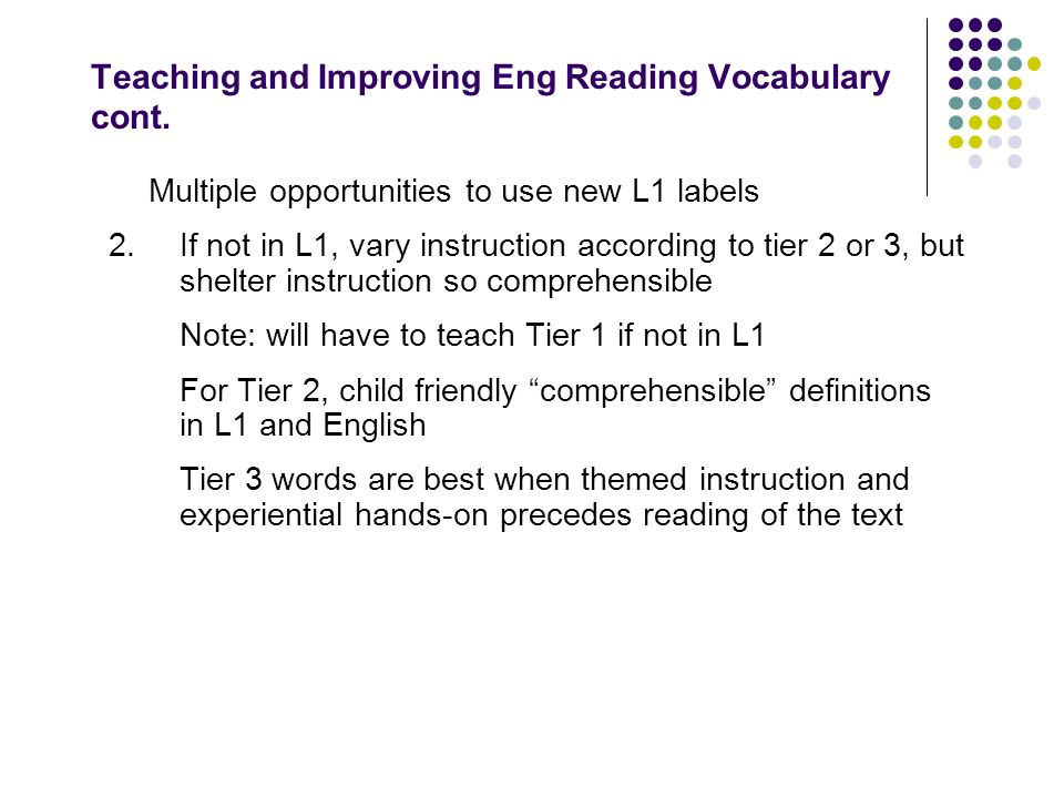 Teaching and Improving Eng Reading Vocabulary cont. Multiple opportunities to use new L1 labels 2.If not in L1, vary instruction according to tier 2 o