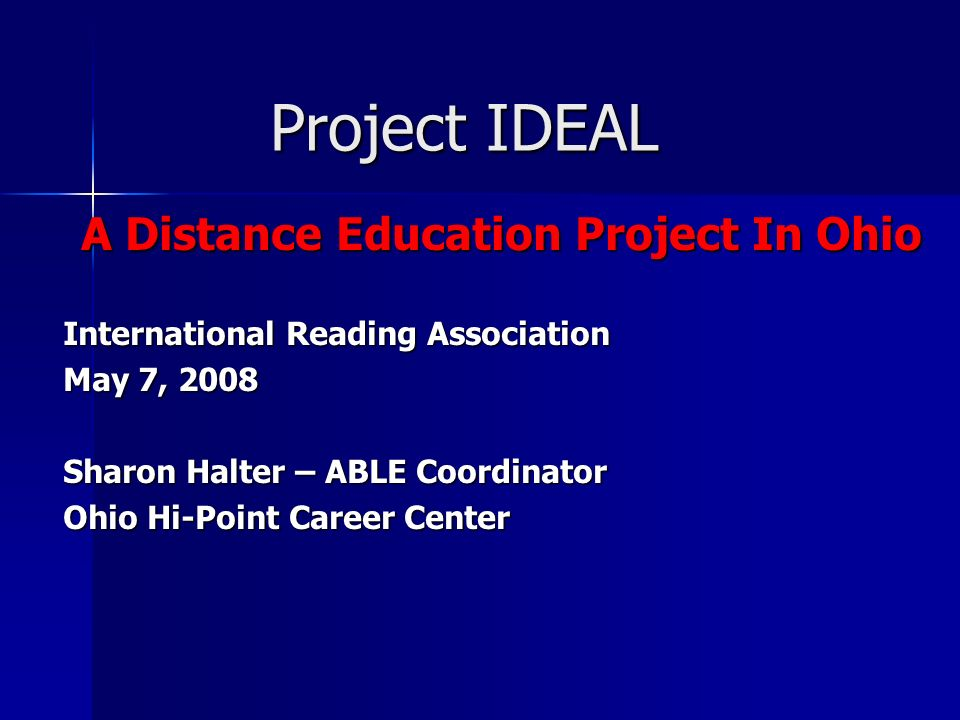 Project IDEAL A Distance Education Project In Ohio International Reading Association May 7, 2008 Sharon Halter – ABLE Coordinator Ohio Hi-Point Career Center
