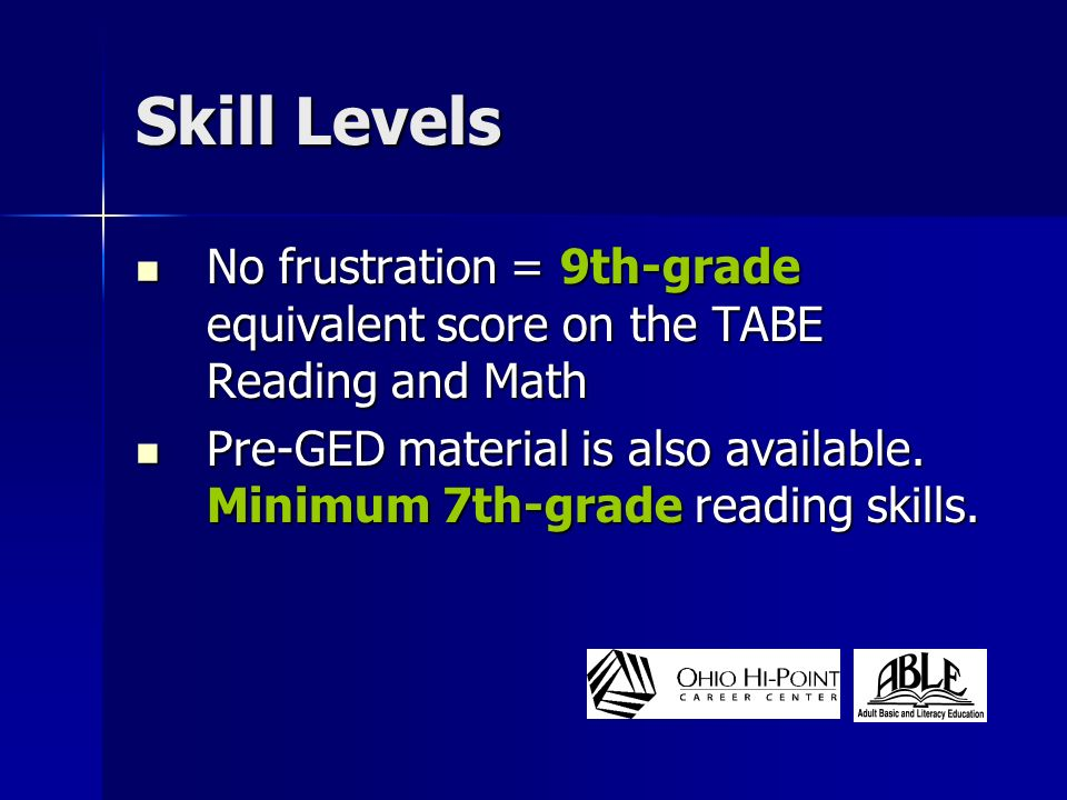 Skill Levels No frustration = 9th-grade equivalent score on the TABE Reading and Math No frustration = 9th-grade equivalent score on the TABE Reading and Math Pre-GED material is also available.