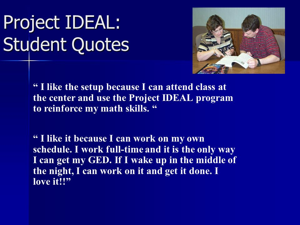 Project IDEAL: Student Quotes I like the setup because I can attend class at the center and use the Project IDEAL program to reinforce my math skills.