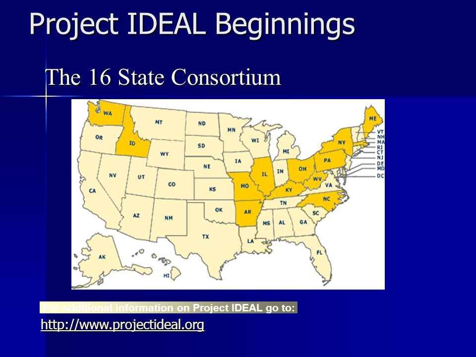 Project IDEAL Beginnings The 16 State Consortium For additional information on Project IDEAL go to: http://www.projectideal.org
