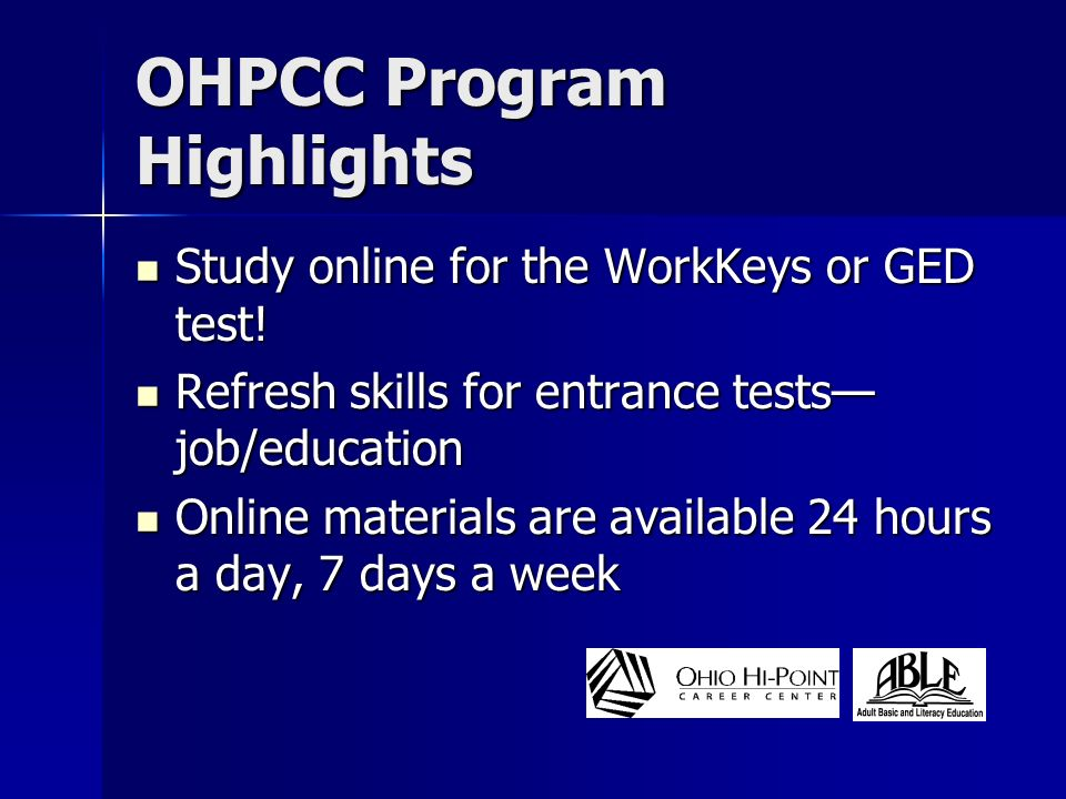 OHPCC Program Highlights You determine your study schedule You determine your study schedule Flexibility with work and family schedules Flexibility with work and family schedules Instructor guided curriculum Instructor guided curriculum State and federally funded through Dept.