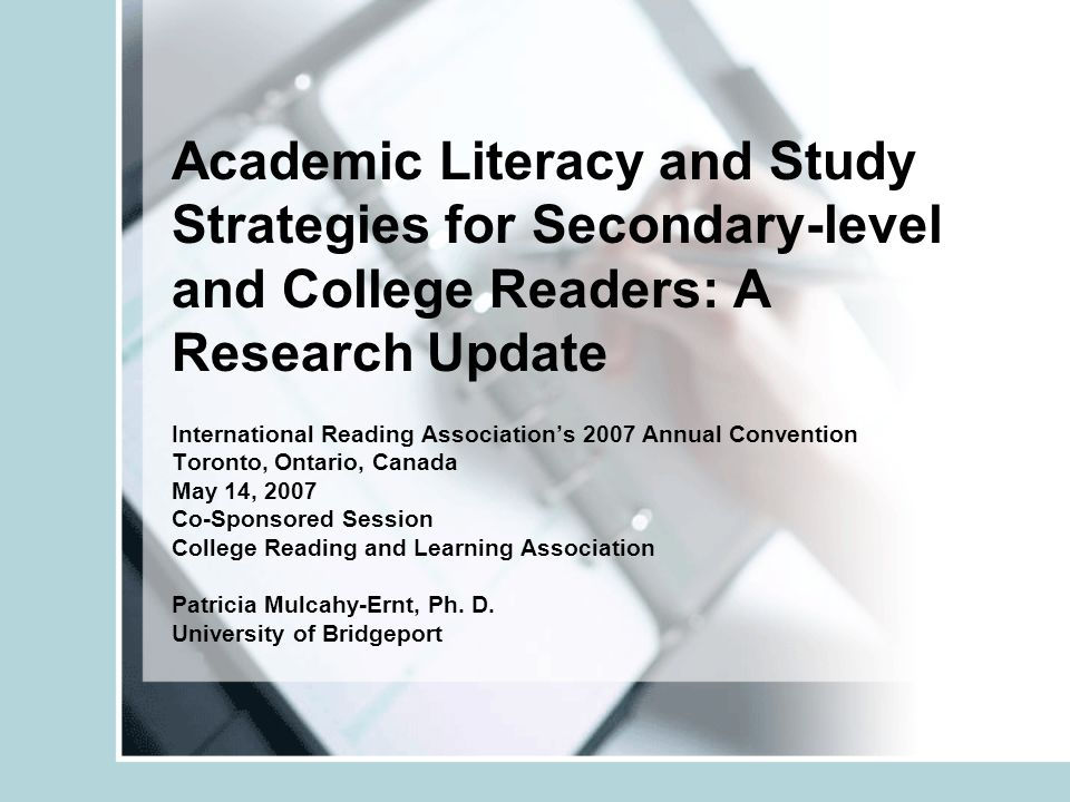 Academic Literacy and Study Strategies for Secondary-level and College Readers: A Research Update International Reading Associations 2007 Annual Convention Toronto, Ontario, Canada May 14, 2007 Co-Sponsored Session College Reading and Learning Association Patricia Mulcahy-Ernt, Ph.