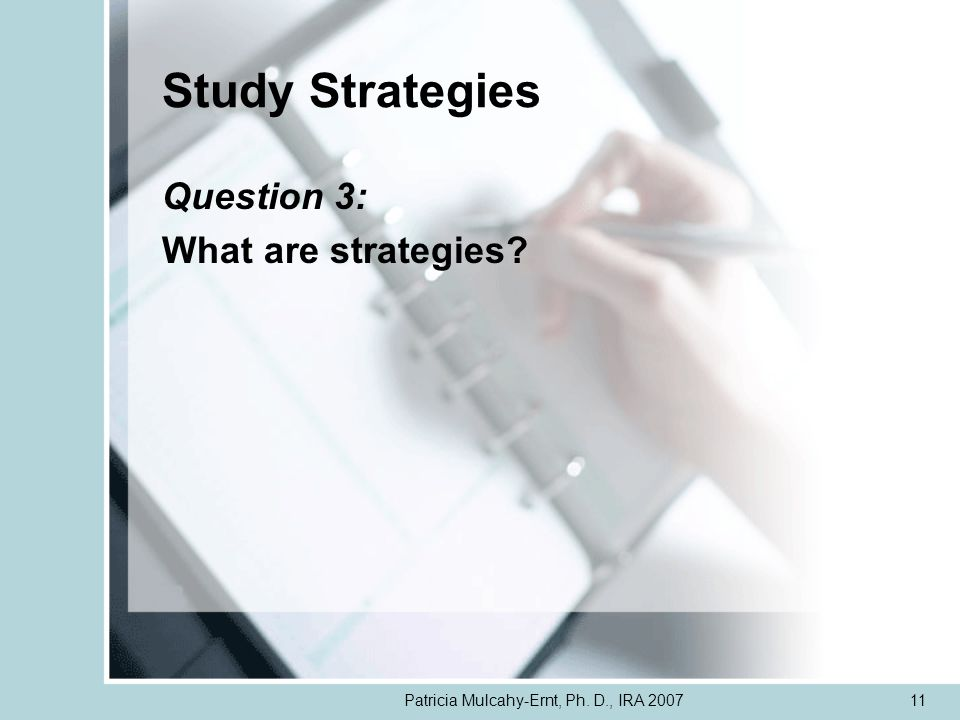 Patricia Mulcahy-Ernt, Ph. D., IRA 200711 Study Strategies Question 3: What are strategies?