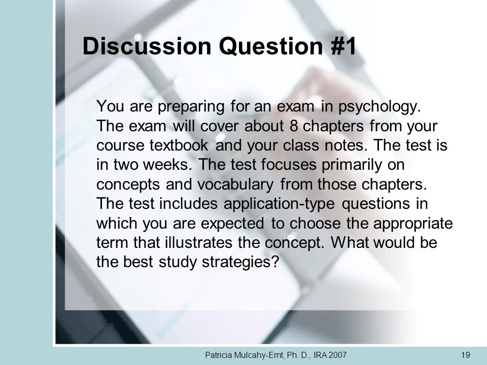 Patricia Mulcahy-Ernt, Ph. D., IRA 200719 Discussion Question #1 You are preparing for an exam in psychology. The exam will cover about 8 chapters fro