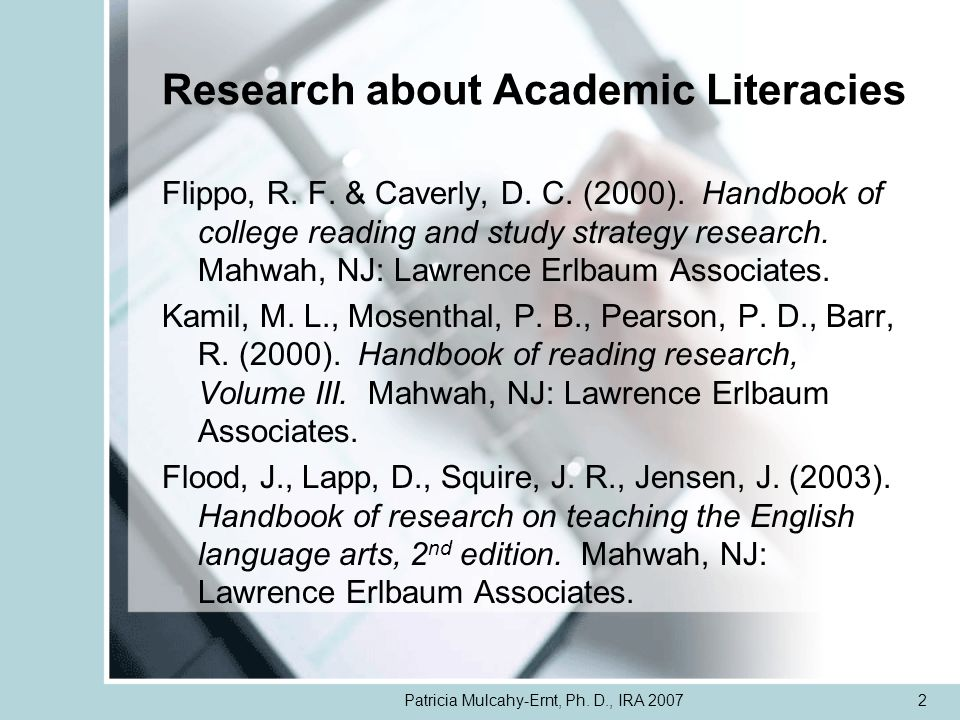 Patricia Mulcahy-Ernt, Ph. D., IRA 20072 Research about Academic Literacies Flippo, R. F. & Caverly, D. C. (2000). Handbook of college reading and stu