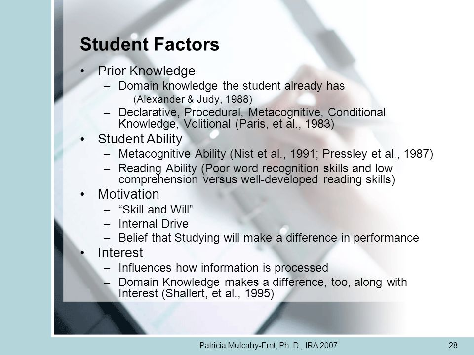 Patricia Mulcahy-Ernt, Ph. D., IRA 200728 Student Factors Prior Knowledge –Domain knowledge the student already has (Alexander & Judy, 1988) –Declarat