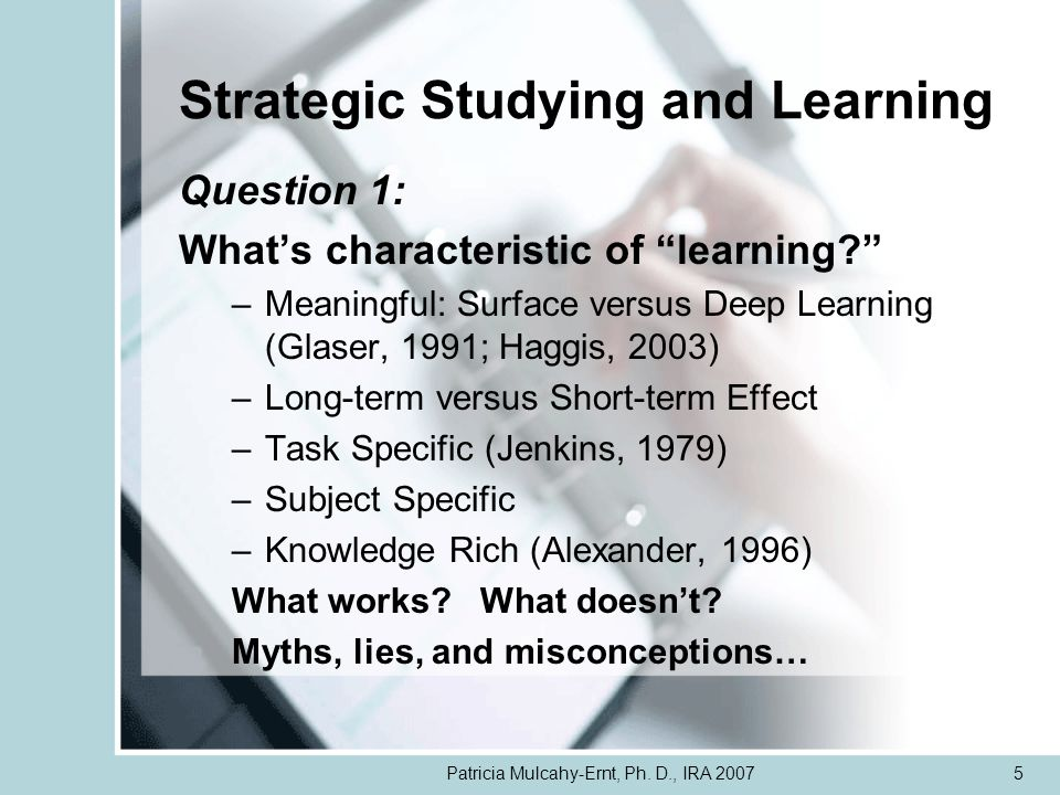 Patricia Mulcahy-Ernt, Ph. D., IRA 20075 Strategic Studying and Learning Question 1: Whats characteristic of learning? –Meaningful: Surface versus Dee