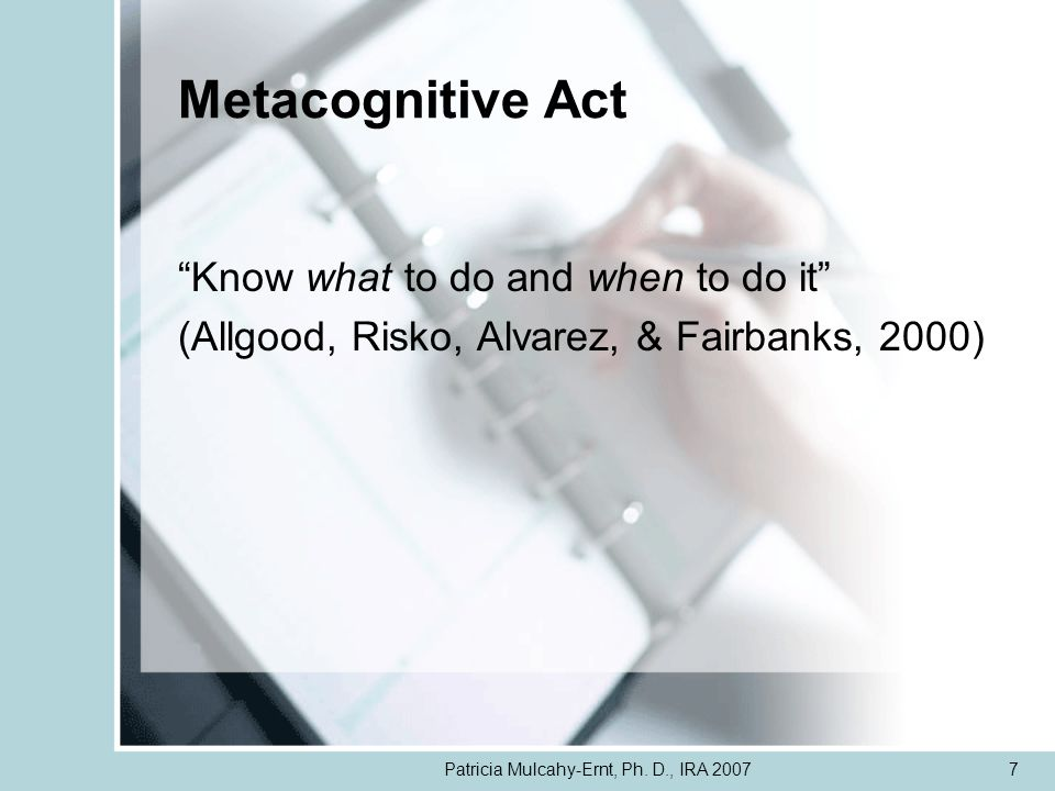 Patricia Mulcahy-Ernt, Ph. D., IRA 20077 Metacognitive Act Know what to do and when to do it (Allgood, Risko, Alvarez, & Fairbanks, 2000)