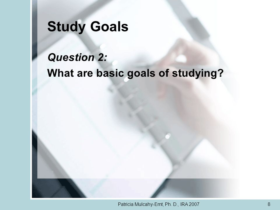 Patricia Mulcahy-Ernt, Ph. D., IRA 20078 Study Goals Question 2: What are basic goals of studying