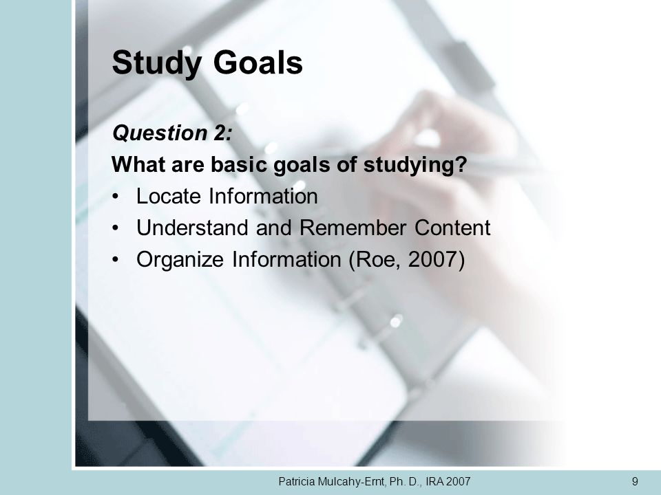 Patricia Mulcahy-Ernt, Ph. D., IRA 20079 Study Goals Question 2: What are basic goals of studying? Locate Information Understand and Remember Content