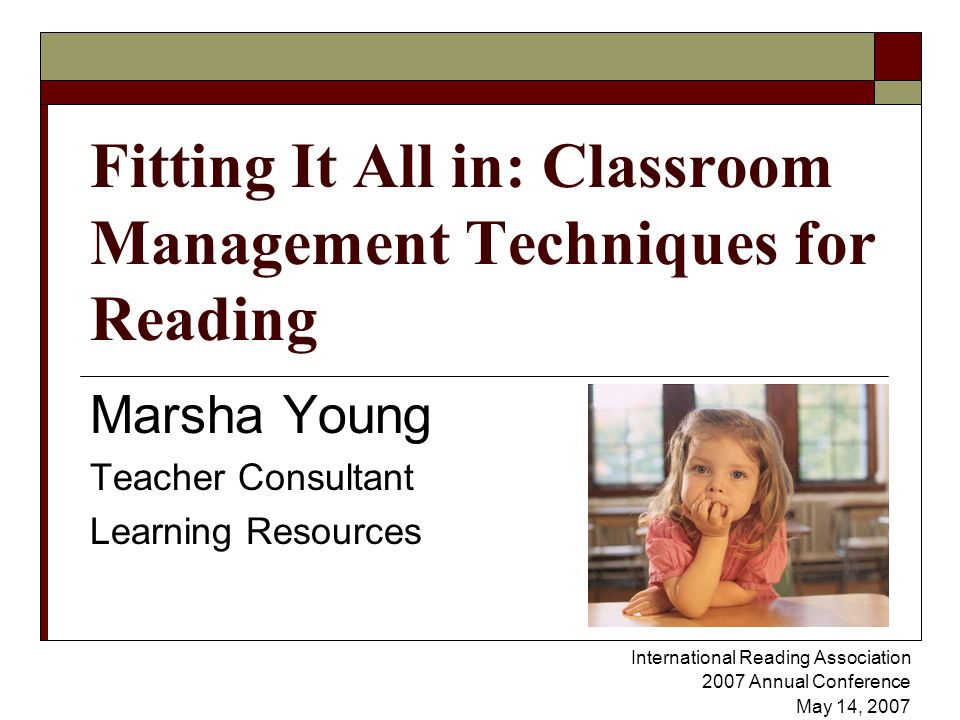Fitting It All in: Classroom Management Techniques for Reading Marsha Young Teacher Consultant Learning Resources International Reading Association 2007 Annual Conference May 14, 2007 `
