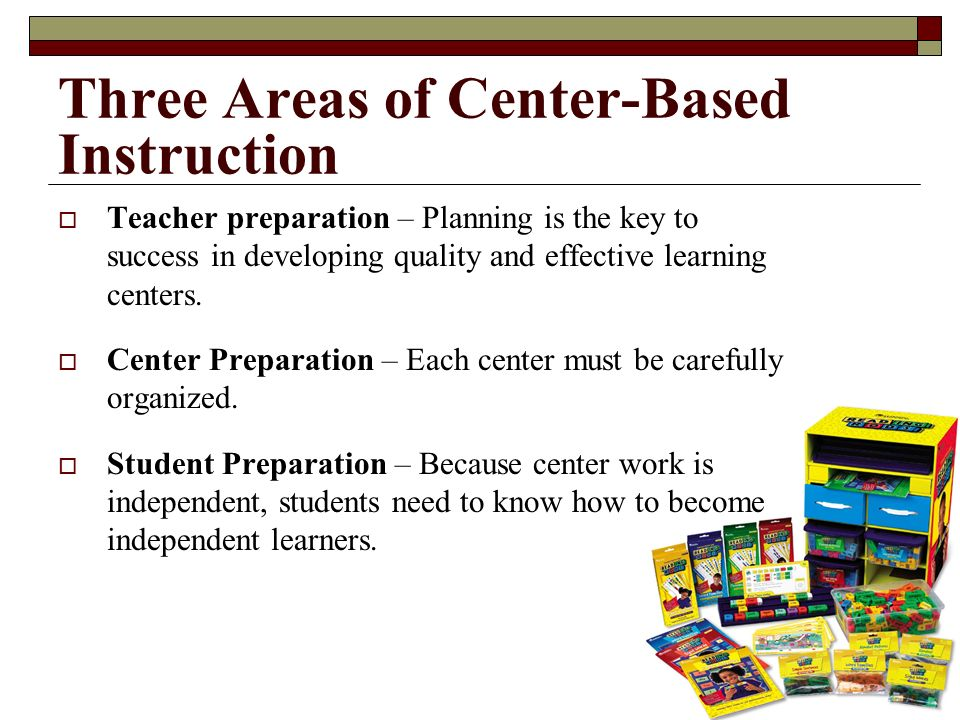 Three Areas of Center-Based Instruction Teacher preparation – Planning is the key to success in developing quality and effective learning centers. Cen
