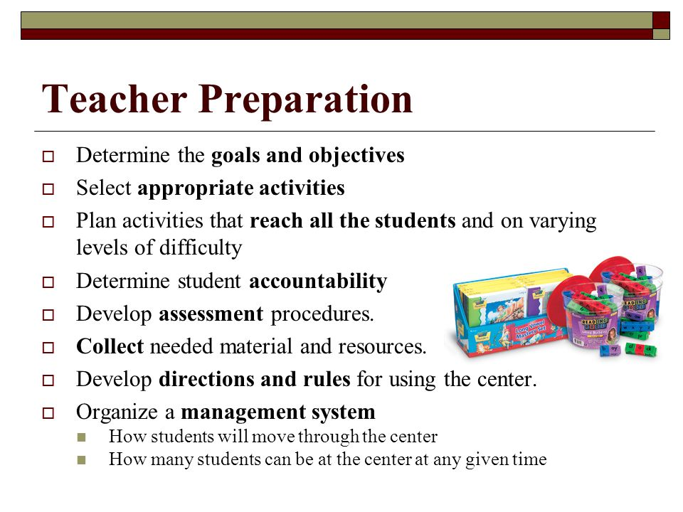 Teacher Preparation Determine the goals and objectives Select appropriate activities Plan activities that reach all the students and on varying levels of difficulty Determine student accountability Develop assessment procedures.