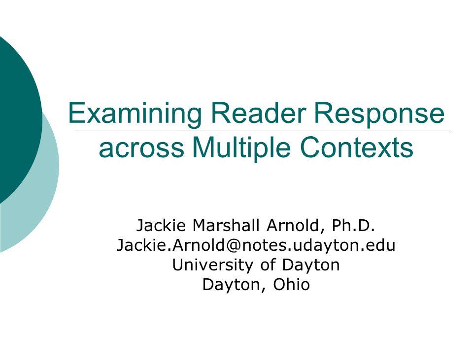 Examining Reader Response across Multiple Contexts Jackie Marshall Arnold, Ph.D. Jackie.Arnold@notes.udayton.edu University of Dayton Dayton, Ohio