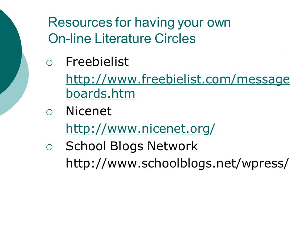 Resources for having your own On-line Literature Circles Freebielist http://www.freebielist.com/message boards.htm Nicenet http://www.nicenet.org/ School Blogs Network http://www.schoolblogs.net/wpress/