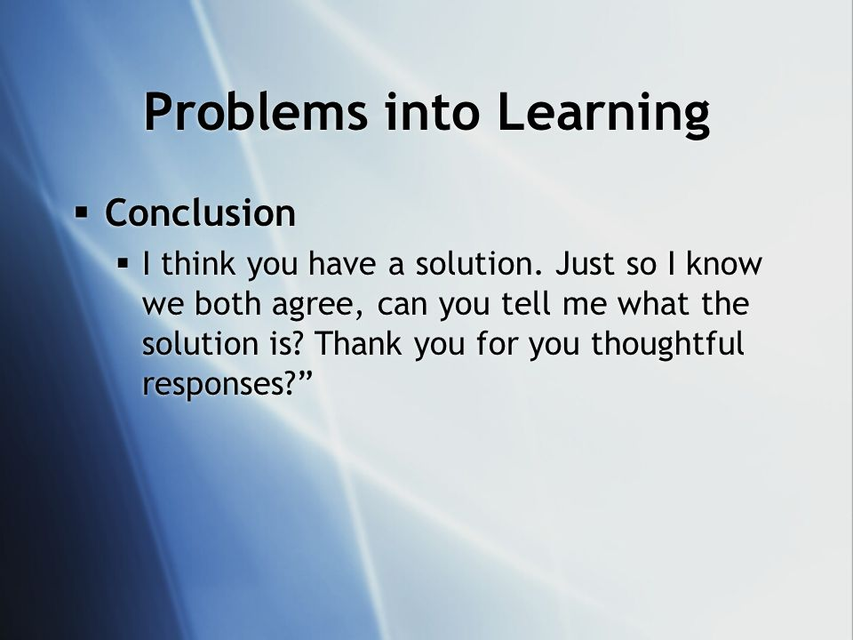 Problems into Learning Conclusion I think you have a solution.