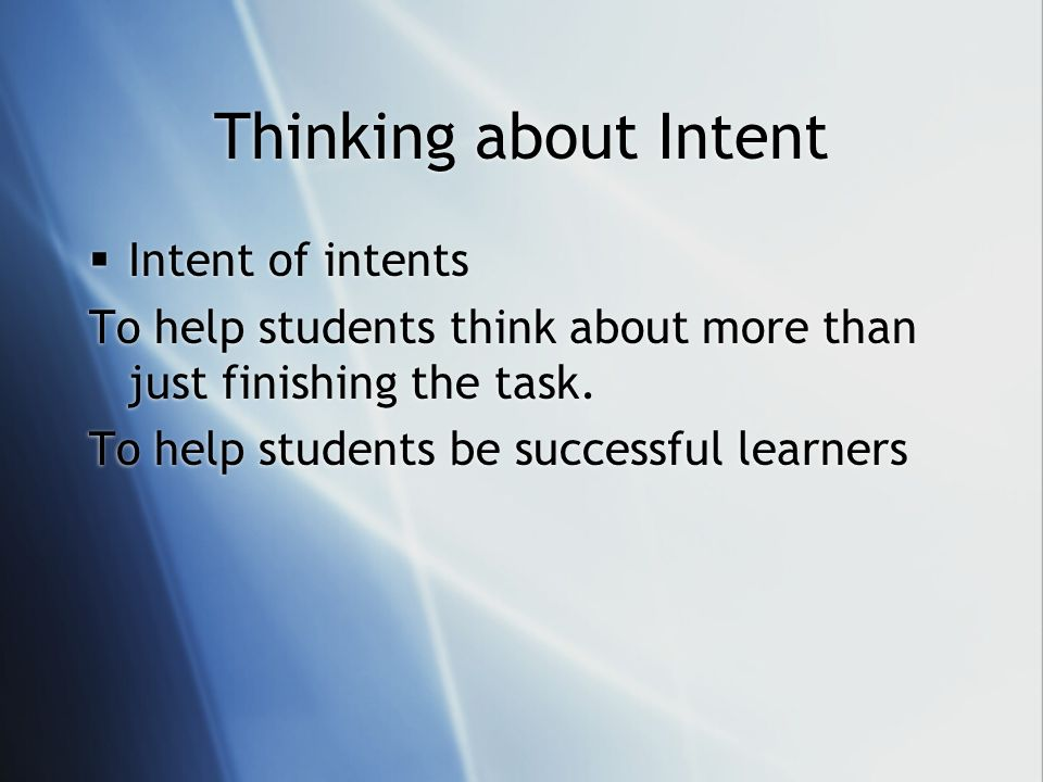 Thinking about Intent Intent of intents To help students think about more than just finishing the task. To help students be successful learners Intent