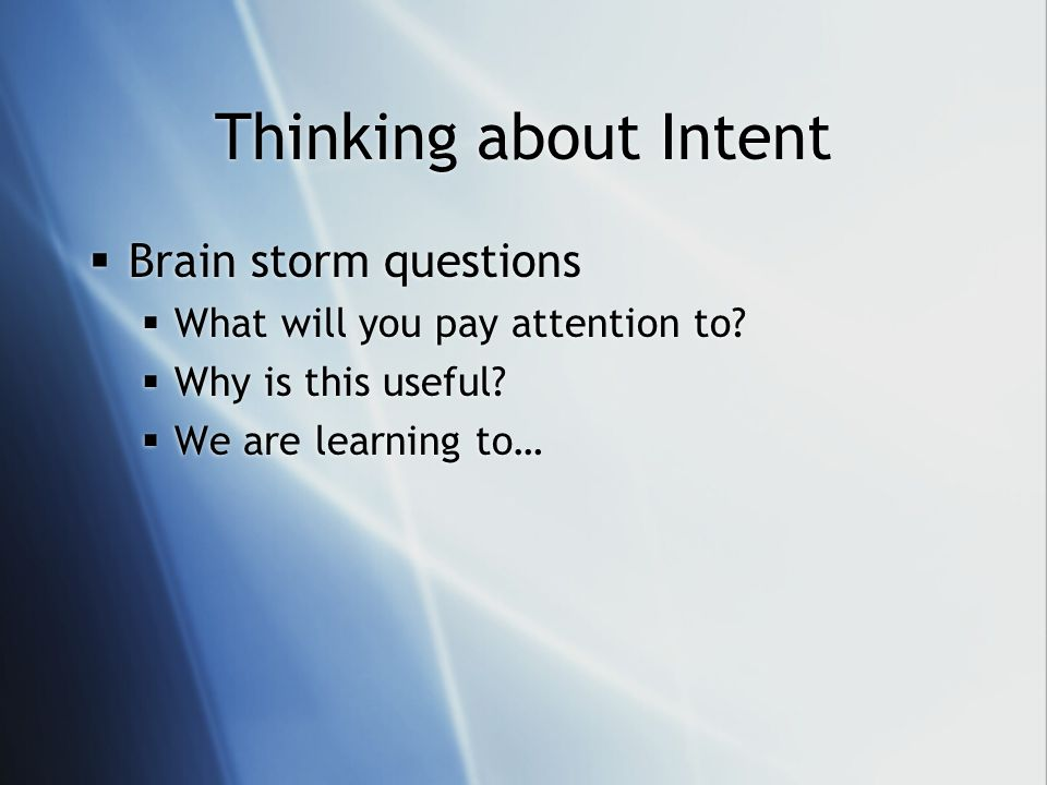 Thinking about Intent Brain storm questions What will you pay attention to? Why is this useful? We are learning to… Brain storm questions What will yo