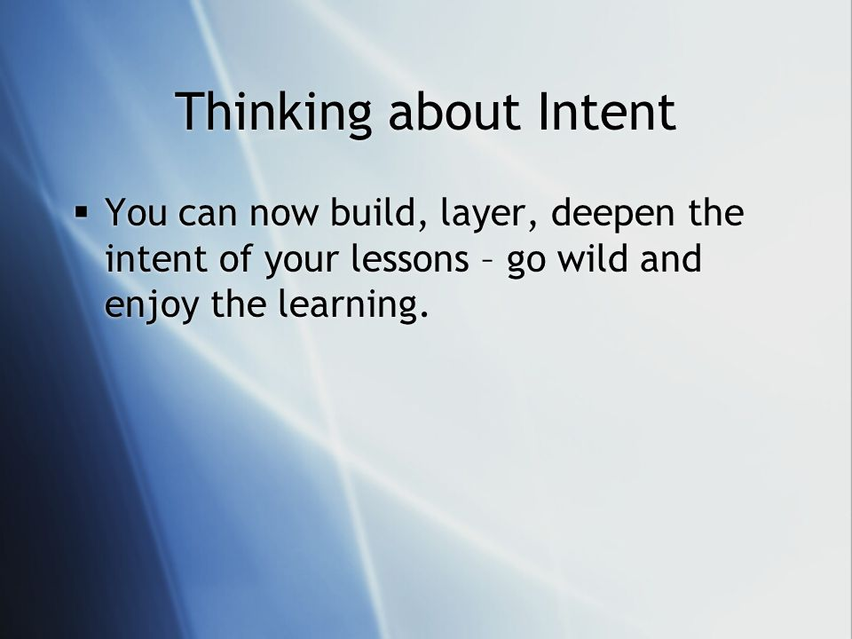 Thinking about Intent You can now build, layer, deepen the intent of your lessons – go wild and enjoy the learning.