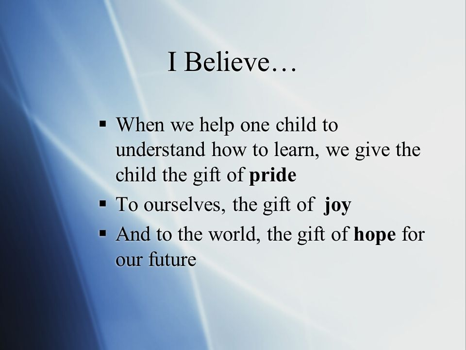 I Believe… When we help one child to understand how to learn, we give the child the gift of pride To ourselves, the gift of joy And to the world, the