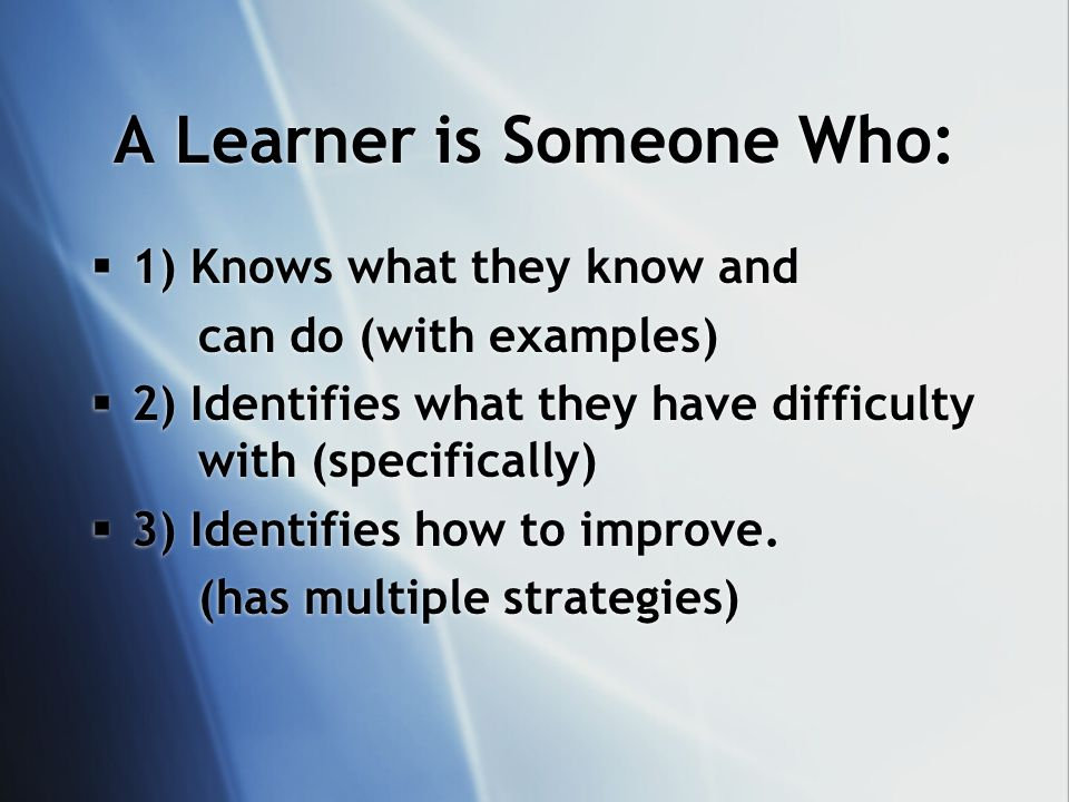 A Learner is Someone Who: 1) Knows what they know and can do (with examples) 2) Identifies what they have difficulty with (specifically) 3) Identifies