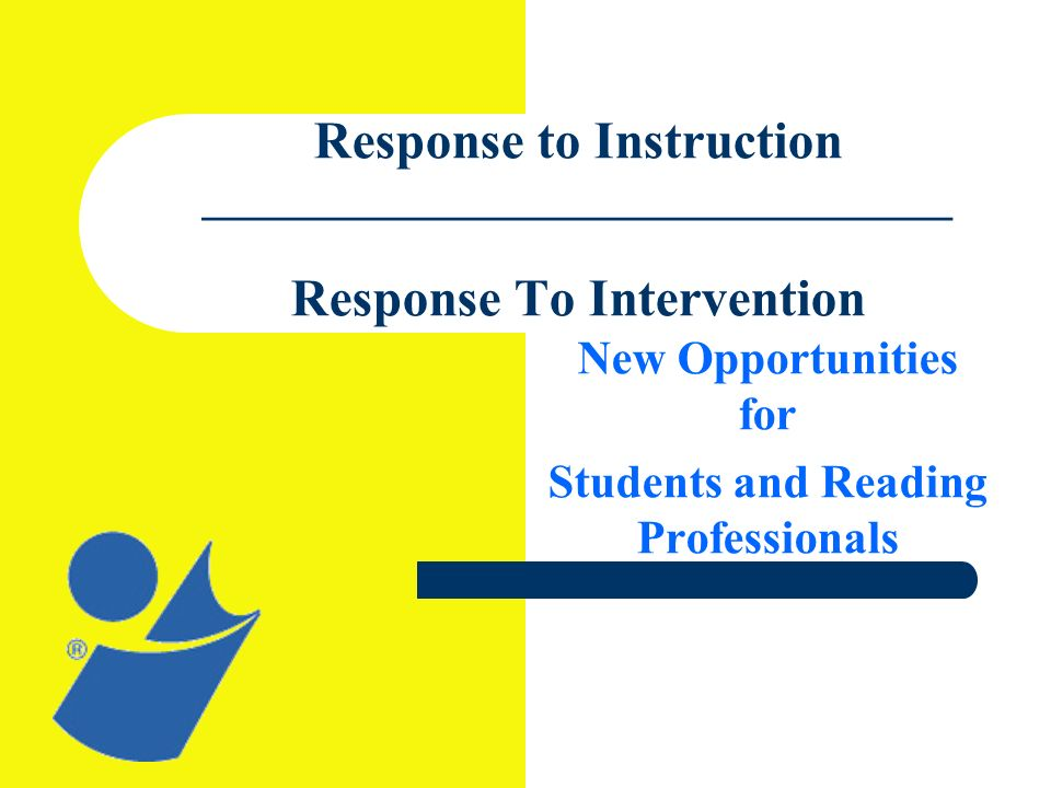 Response to Instruction ________________________________ Response To Intervention New Opportunities for Students and Reading Professionals