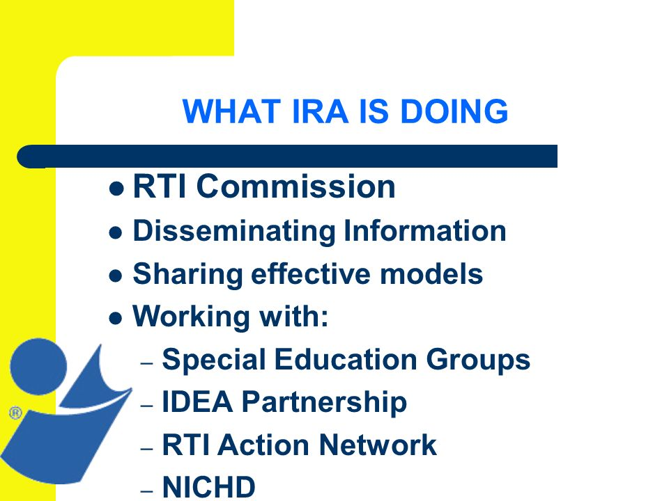 WHAT IRA IS DOING RTI Commission Disseminating Information Sharing effective models Working with: – Special Education Groups – IDEA Partnership – RTI Action Network – NICHD