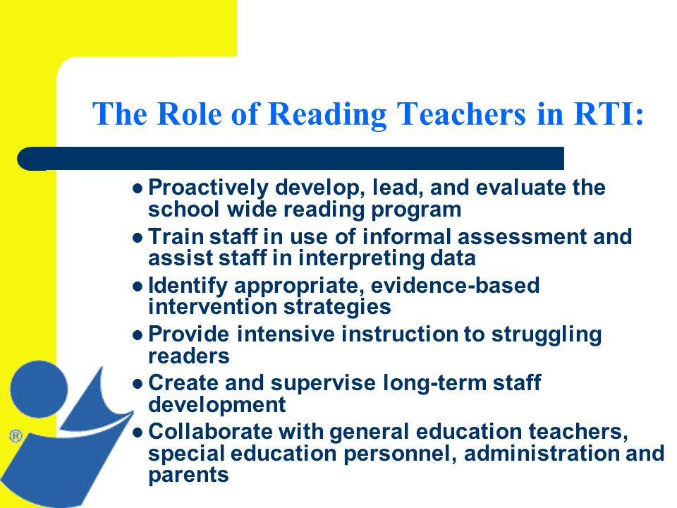 The Role of Reading Teachers in RTI: Proactively develop, lead, and evaluate the school wide reading program Train staff in use of informal assessment and assist staff in interpreting data Identify appropriate, evidence-based intervention strategies Provide intensive instruction to struggling readers Create and supervise long-term staff development Collaborate with general education teachers, special education personnel, administration and parents