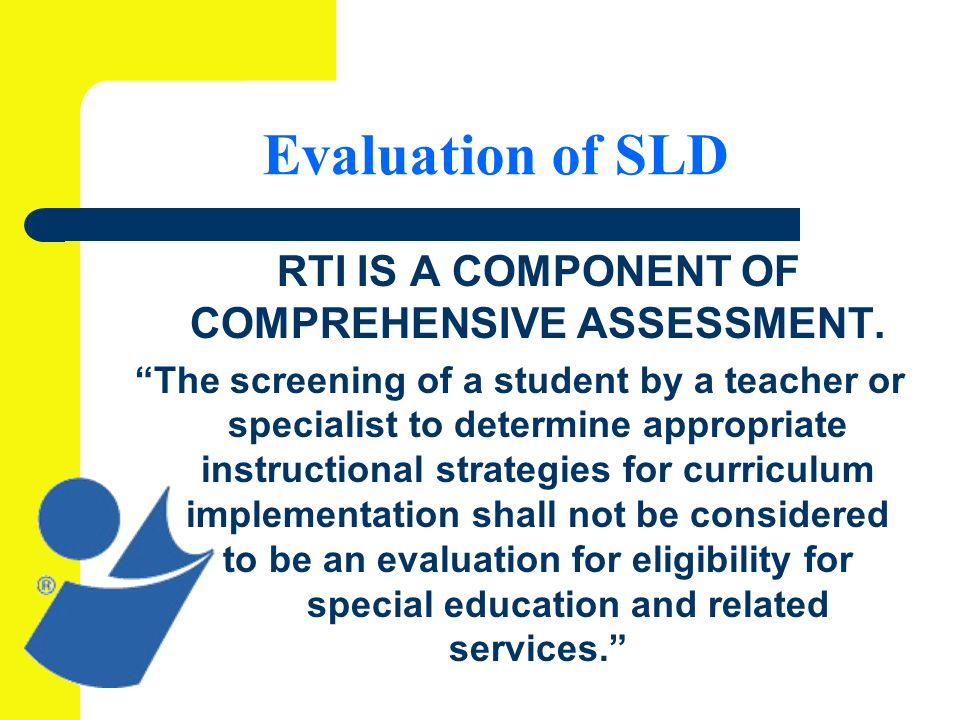 Evaluation of SLD RTI IS A COMPONENT OF COMPREHENSIVE ASSESSMENT.