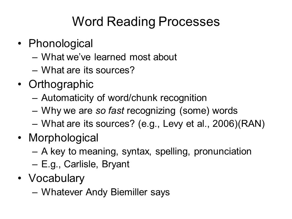 Word Reading Processes Phonological –What weve learned most about –What are its sources.
