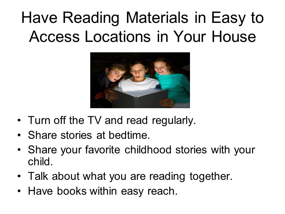 Have Reading Materials in Easy to Access Locations in Your House Turn off the TV and read regularly.