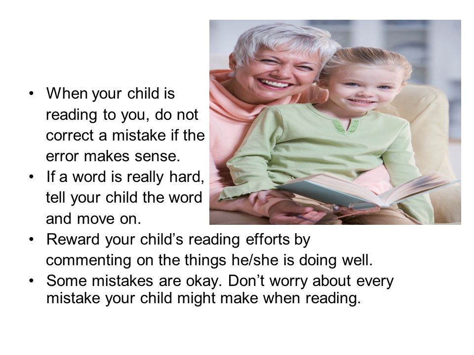 When your child is reading to you, do not correct a mistake if the error makes sense.