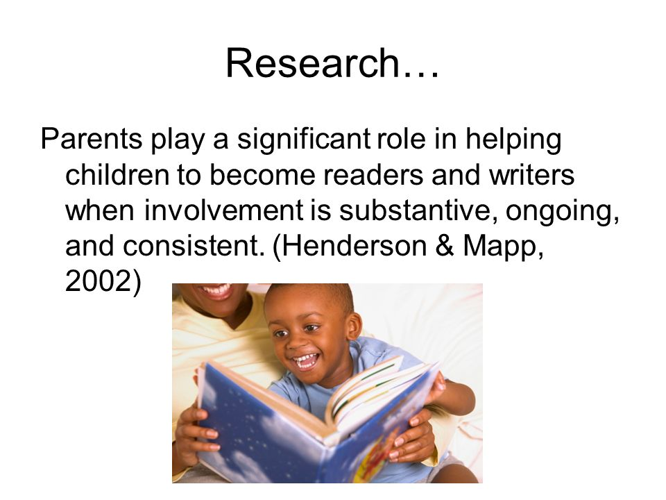 Research… Parents play a significant role in helping children to become readers and writers when involvement is substantive, ongoing, and consistent.