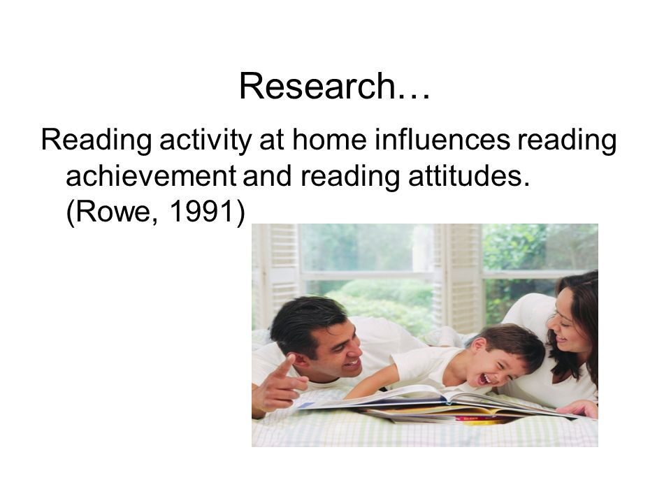 Research… Reading activity at home influences reading achievement and reading attitudes.