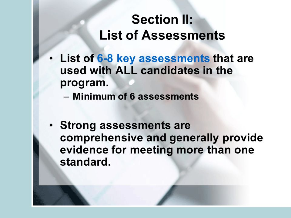 Section II: List of Assessments List of 6-8 key assessments that are used with ALL candidates in the program.