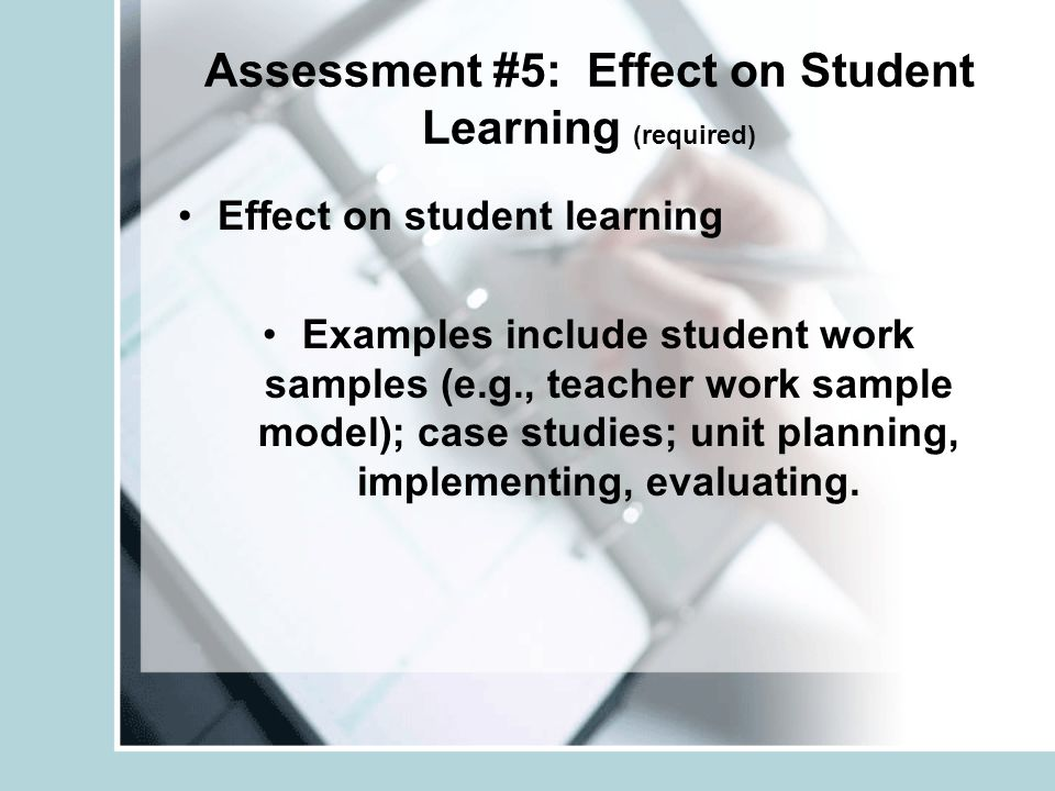 Assessment #5: Effect on Student Learning (required) Effect on student learning Examples include student work samples (e.g., teacher work sample model); case studies; unit planning, implementing, evaluating.
