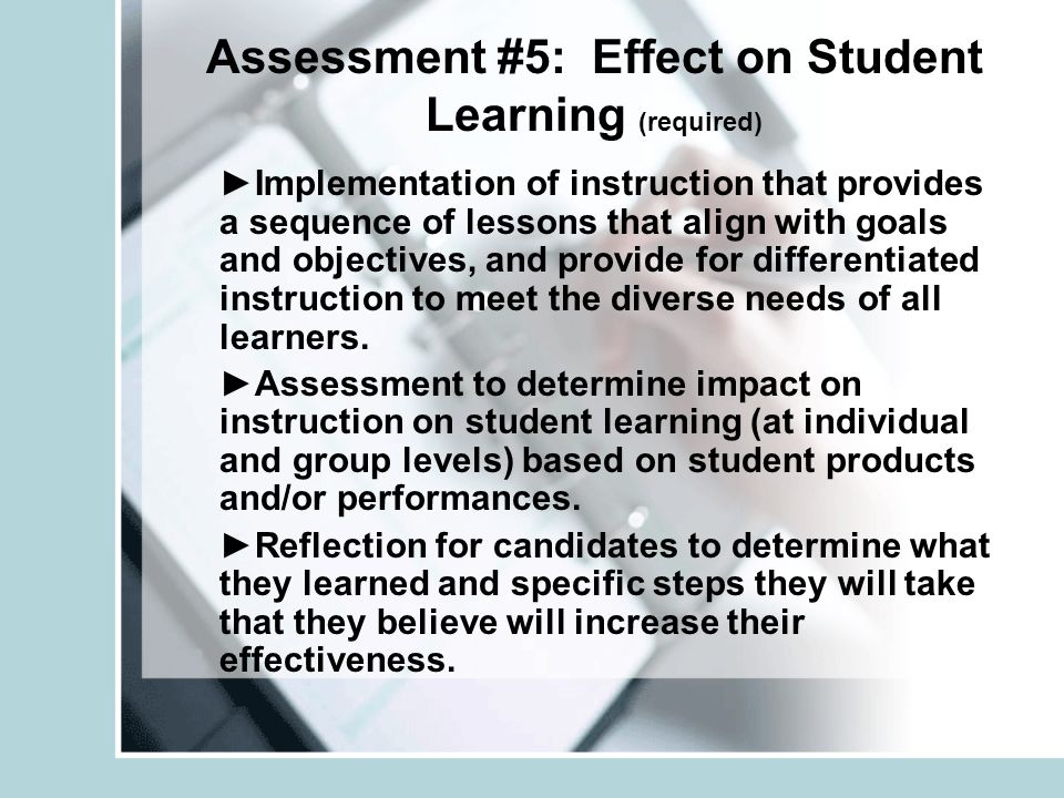 Assessment #5: Effect on Student Learning (required) Implementation of instruction that provides a sequence of lessons that align with goals and objectives, and provide for differentiated instruction to meet the diverse needs of all learners.