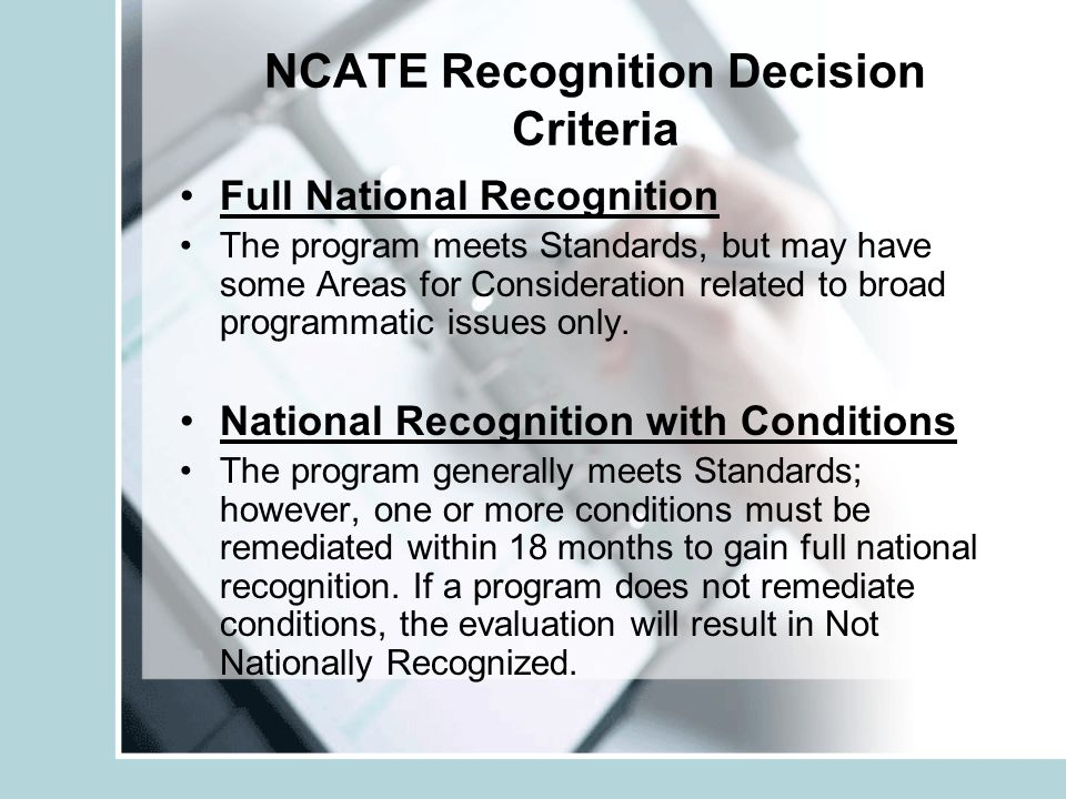 NCATE Recognition Decision Criteria Full National Recognition The program meets Standards, but may have some Areas for Consideration related to broad programmatic issues only.