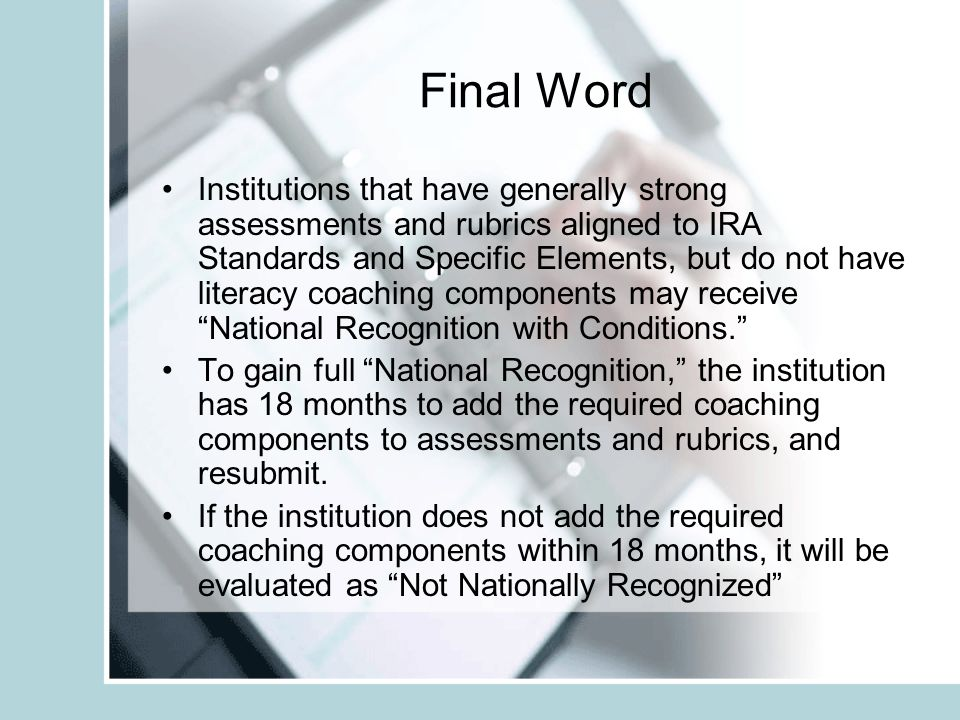 Final Word Institutions that have generally strong assessments and rubrics aligned to IRA Standards and Specific Elements, but do not have literacy coaching components may receive National Recognition with Conditions.