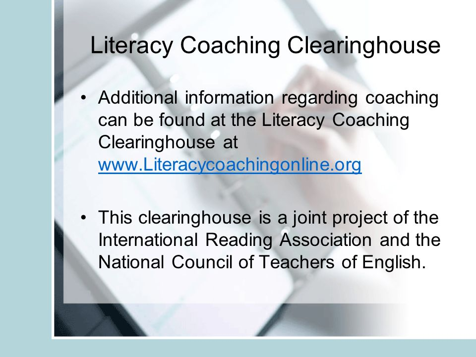 Literacy Coaching Clearinghouse Additional information regarding coaching can be found at the Literacy Coaching Clearinghouse at www.Literacycoachingonline.org www.Literacycoachingonline.org This clearinghouse is a joint project of the International Reading Association and the National Council of Teachers of English.