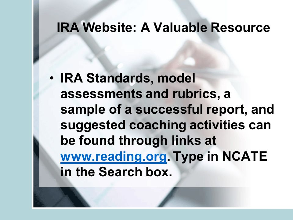 IRA Website: A Valuable Resource IRA Standards, model assessments and rubrics, a sample of a successful report, and suggested coaching activities can be found through links at www.reading.org.