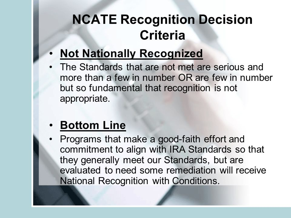 NCATE Recognition Decision Criteria Not Nationally Recognized The Standards that are not met are serious and more than a few in number OR are few in number but so fundamental that recognition is not appropriate.