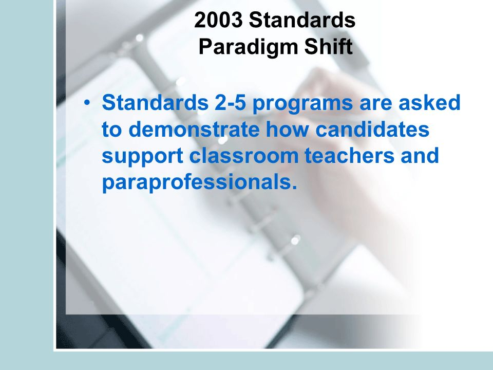 2003 Standards Paradigm Shift Standards 2-5 programs are asked to demonstrate how candidates support classroom teachers and paraprofessionals.